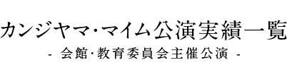 カンジヤマ・マイム公演実績一覧 - 会館・教育委員会主催公演 -